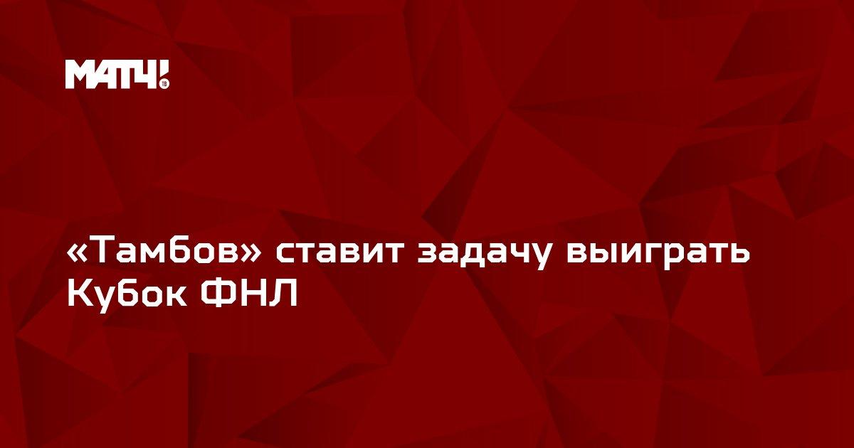 «Тамбов» ставит задачу выиграть Кубок ФНЛ
