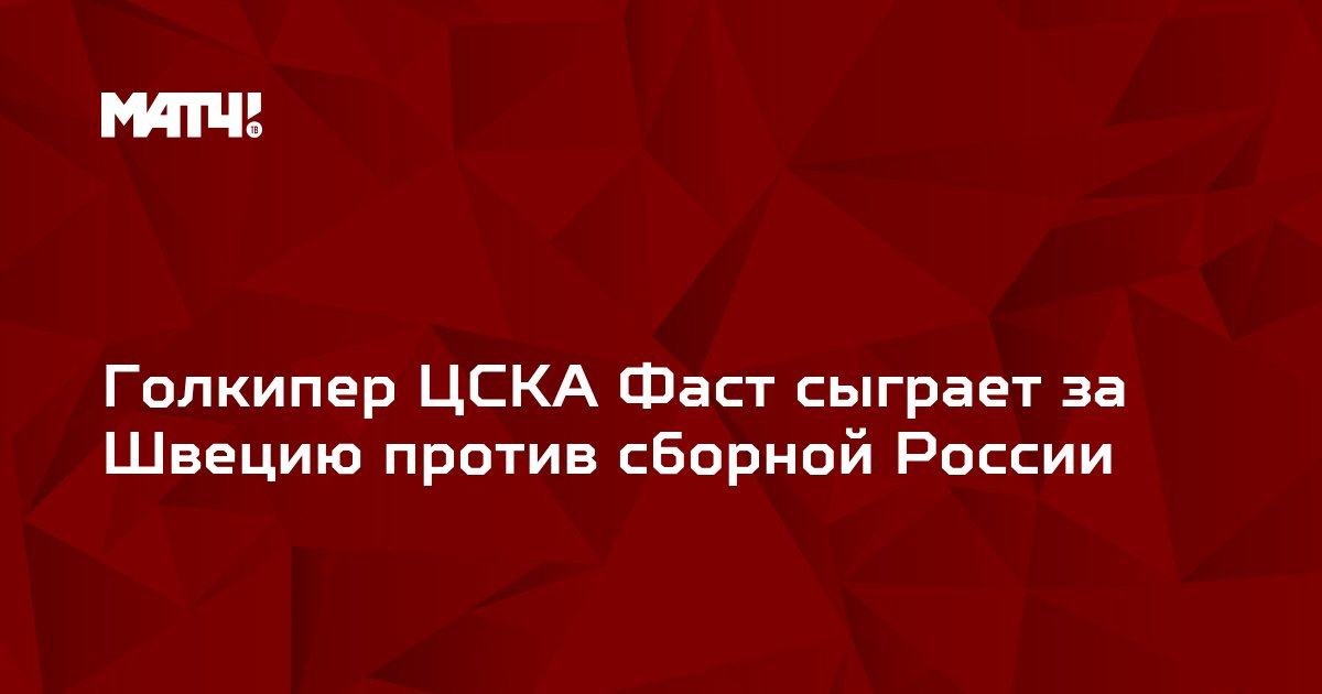 Голкипер ЦСКА Фаст сыграет за Швецию против сборной России