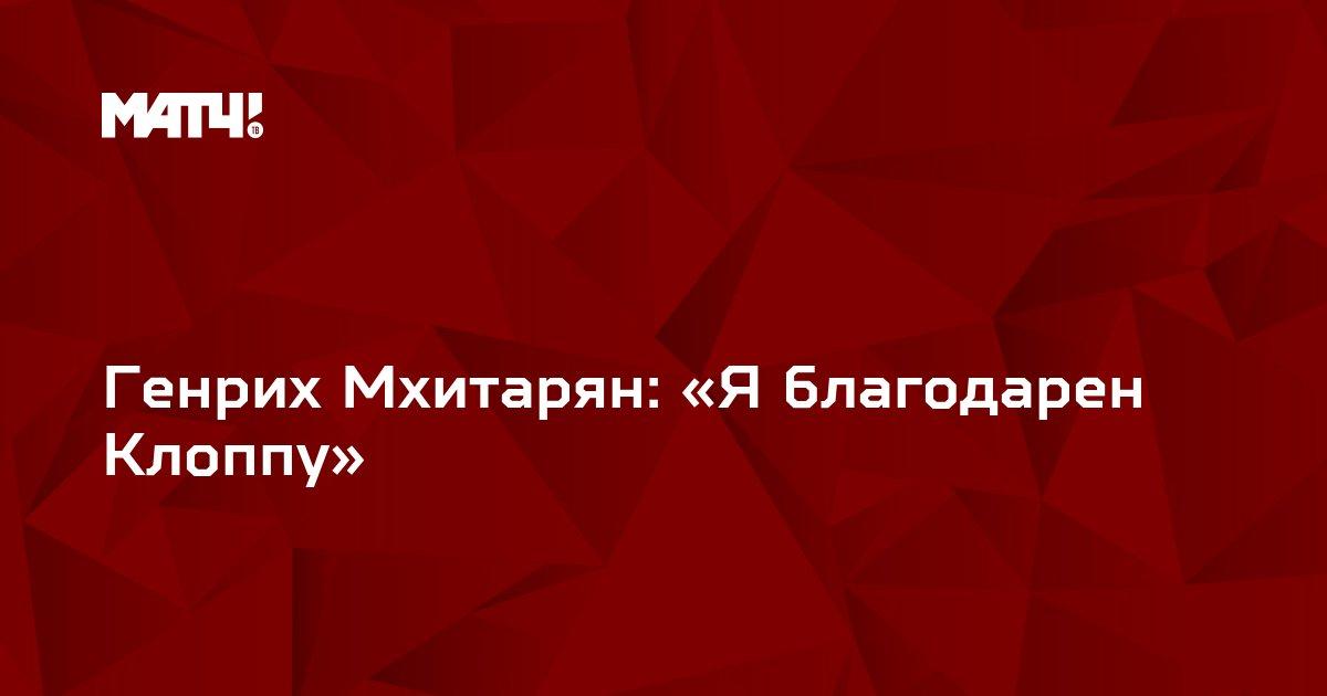 Генрих Мхитарян: «Я благодарен Клоппу»