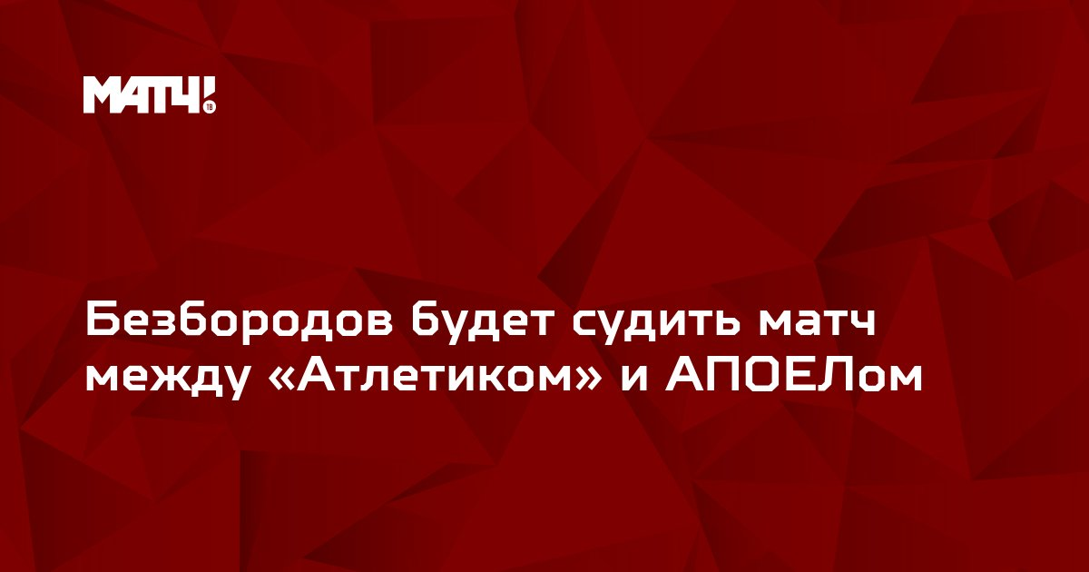 Безбородов будет судить матч между «Атлетиком» и АПОЕЛом