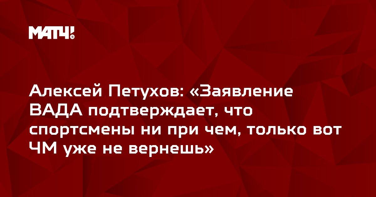 Алексей Петухов: «Заявление ВАДА подтверждает, что спортсмены ни при чем, только вот ЧМ уже не вернешь»