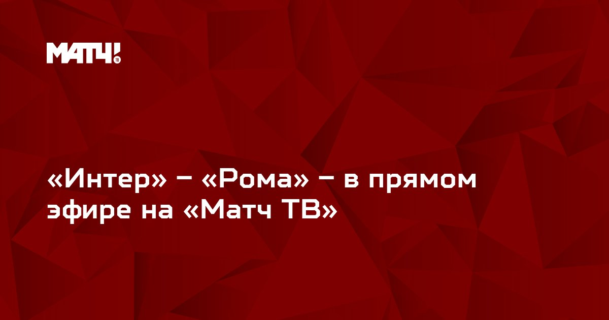 «Интер» – «Рома» – в прямом эфире на «Матч ТВ»