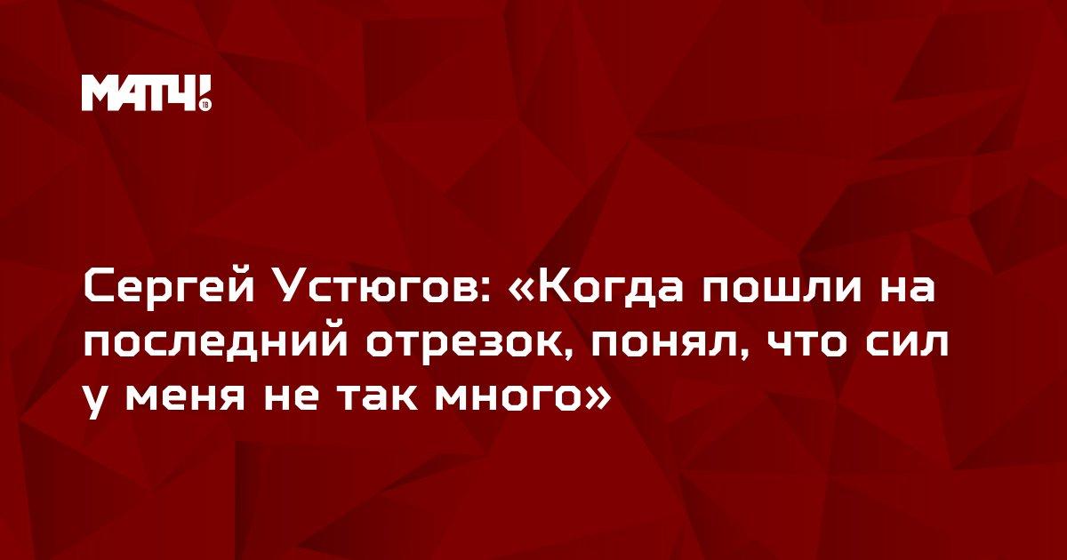 Сергей Устюгов: «Когда пошли на последний отрезок, понял, что сил у меня не так много»