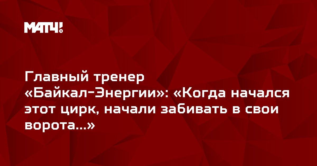 Главный тренер «Байкал-Энергии»: «Когда начался этот цирк, начали забивать в свои ворота…»