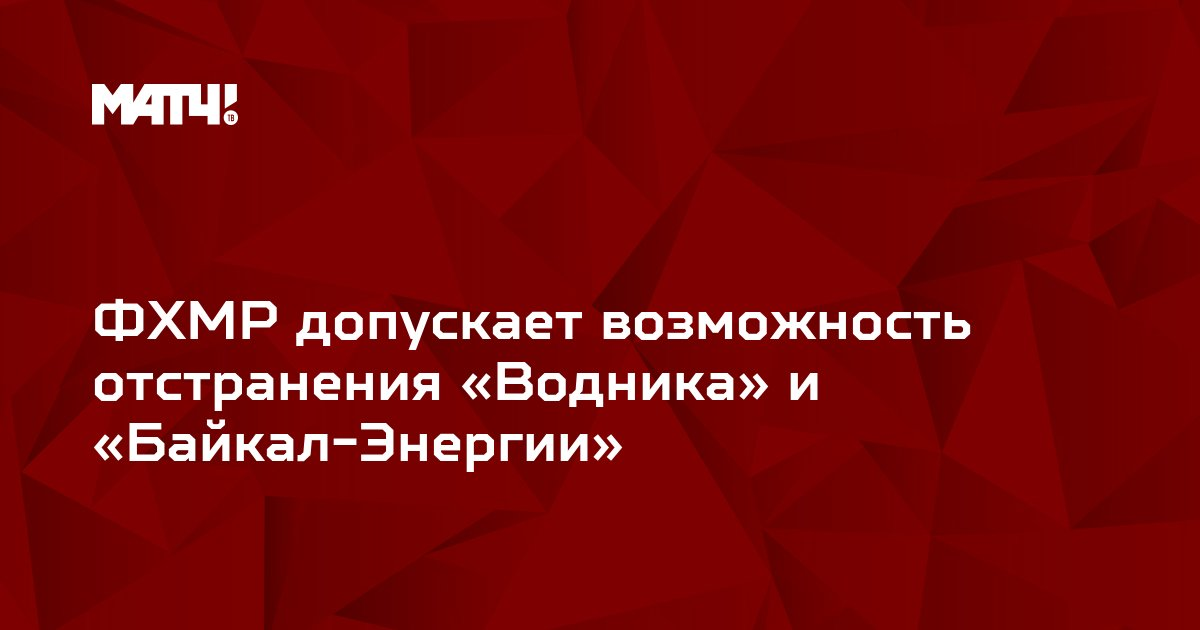 ФХМР допускает возможность отстранения «Водника» и «Байкал-Энергии»