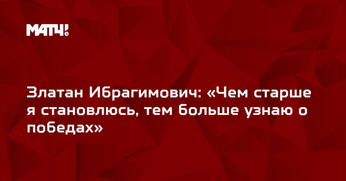 Златан Ибрагимович: «Чем старше я становлюсь, тем больше узнаю о победах»