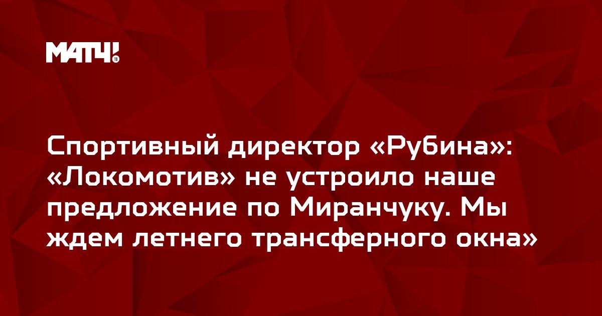 Спортивный директор «Рубина»: «Локомотив» не устроило наше предложение по Миранчуку. Мы ждем летнего трансферного окна»