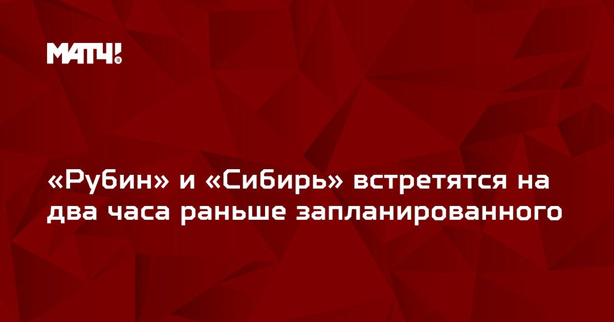 «Рубин» и «Сибирь» встретятся на два часа раньше запланированного