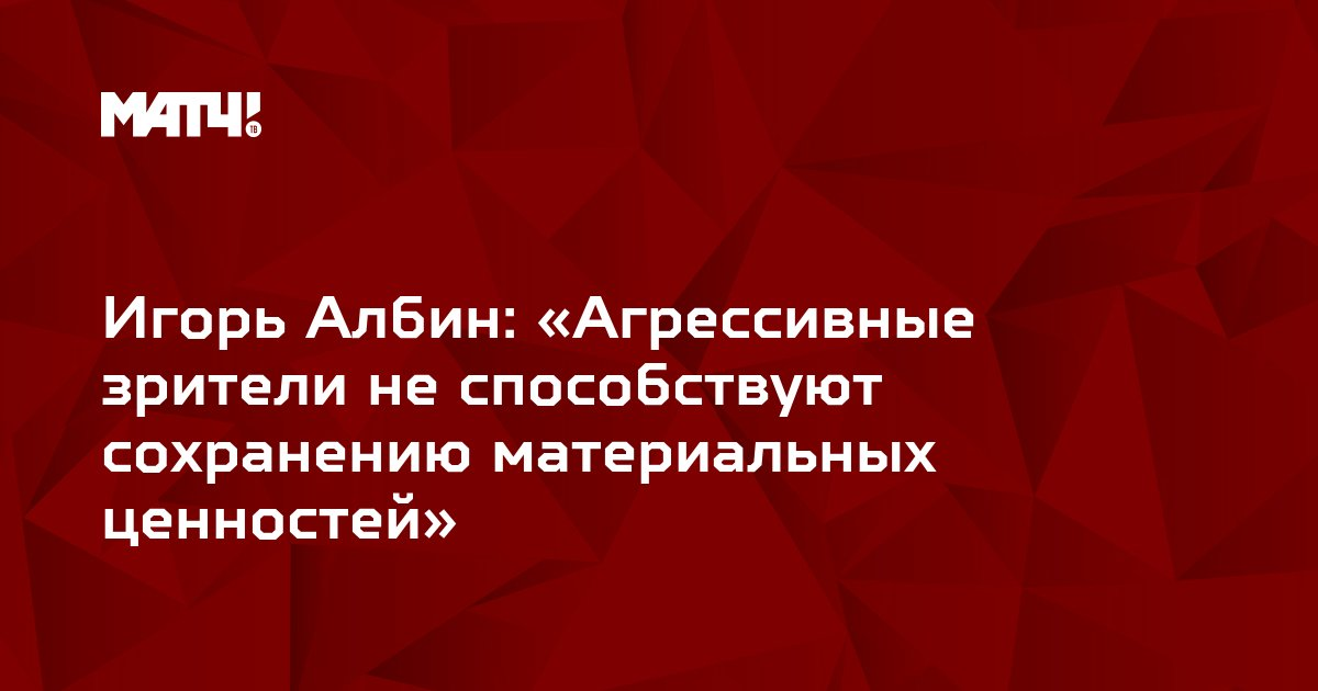 Игорь Албин: «Агрессивные зрители не способствуют сохранению материальных ценностей»