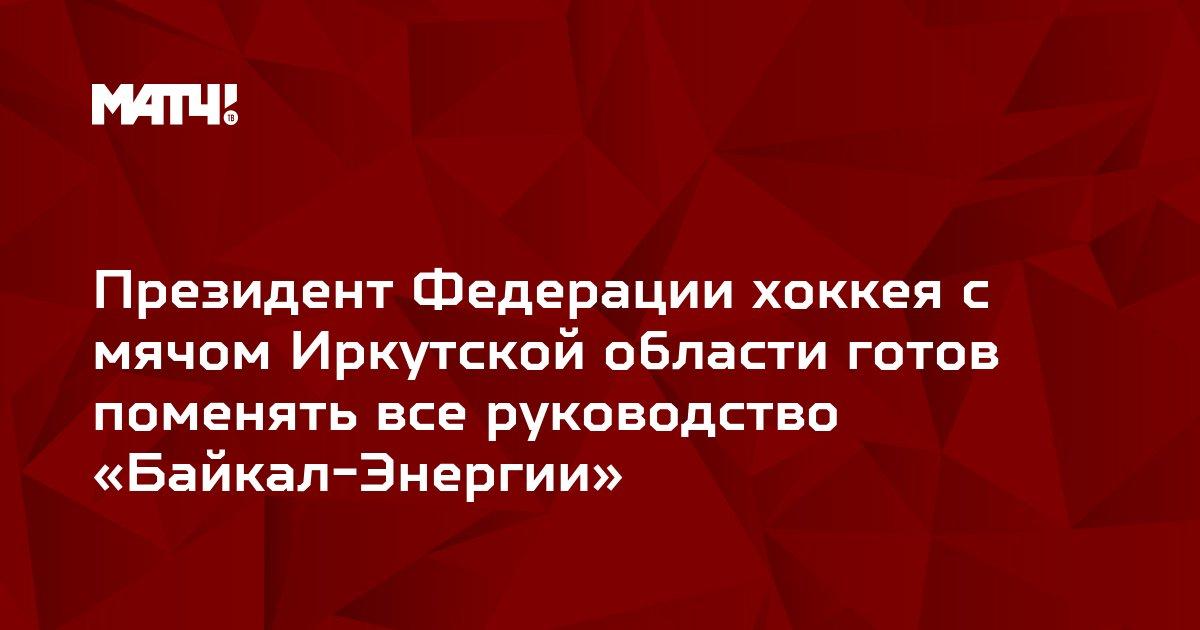 Президент Федерации хоккея с мячом Иркутской области готов поменять все руководство «Байкал-Энергии»