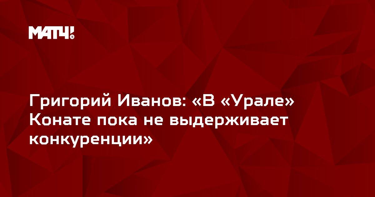 Григорий Иванов: «В «Урале» Конате пока не выдерживает конкуренции»