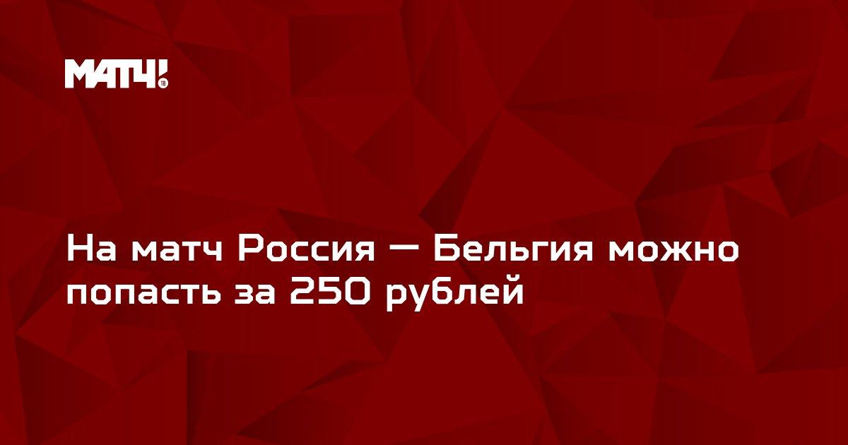 На матч Россия — Бельгия можно попасть за 250 рублей