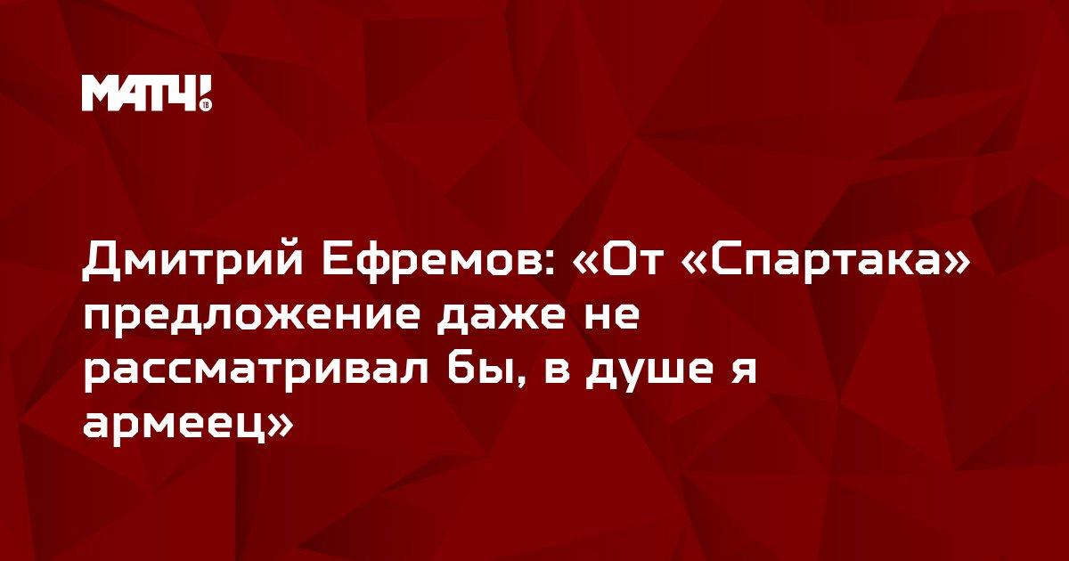 Дмитрий Ефремов: «От «Спартака» предложение даже не рассматривал бы, в душе я армеец»