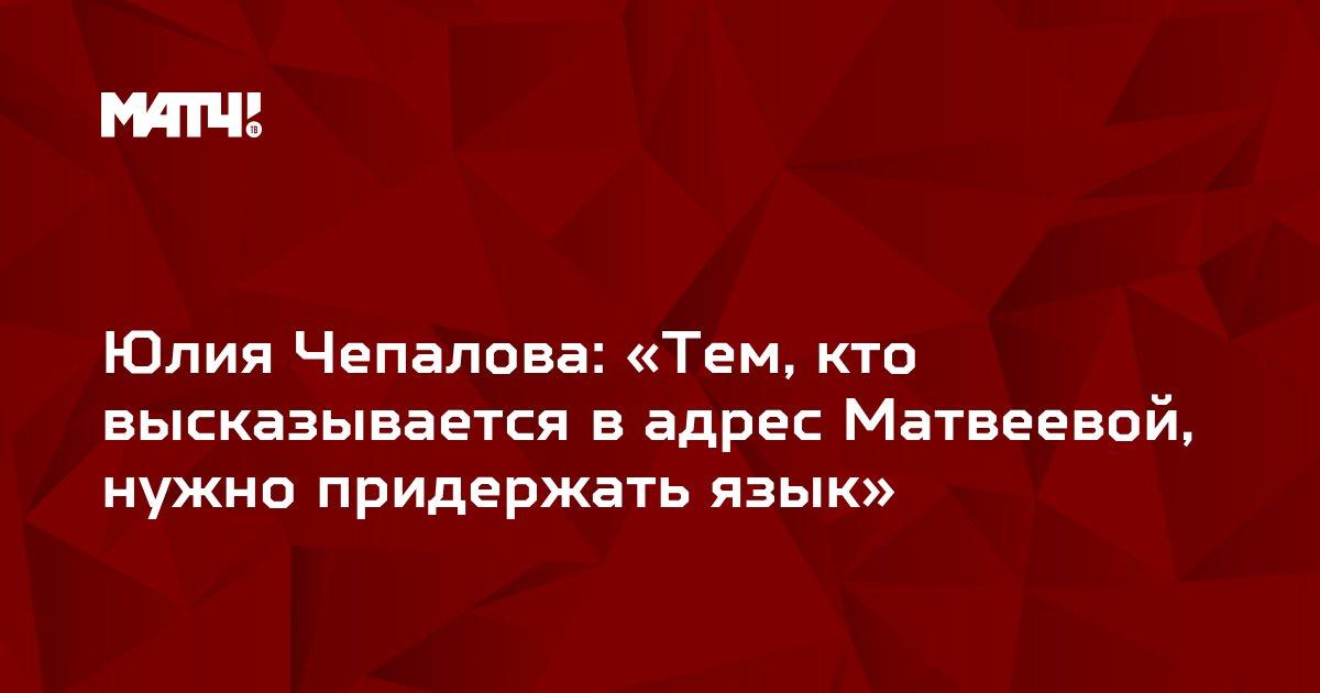 Юлия Чепалова: «Тем, кто высказывается в адрес Матвеевой, нужно придержать язык»
