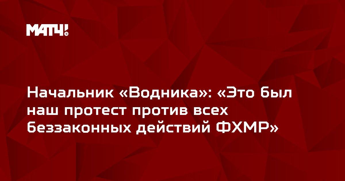 Начальник «Водника»: «Это был наш протест против всех беззаконных действий ФХМР»