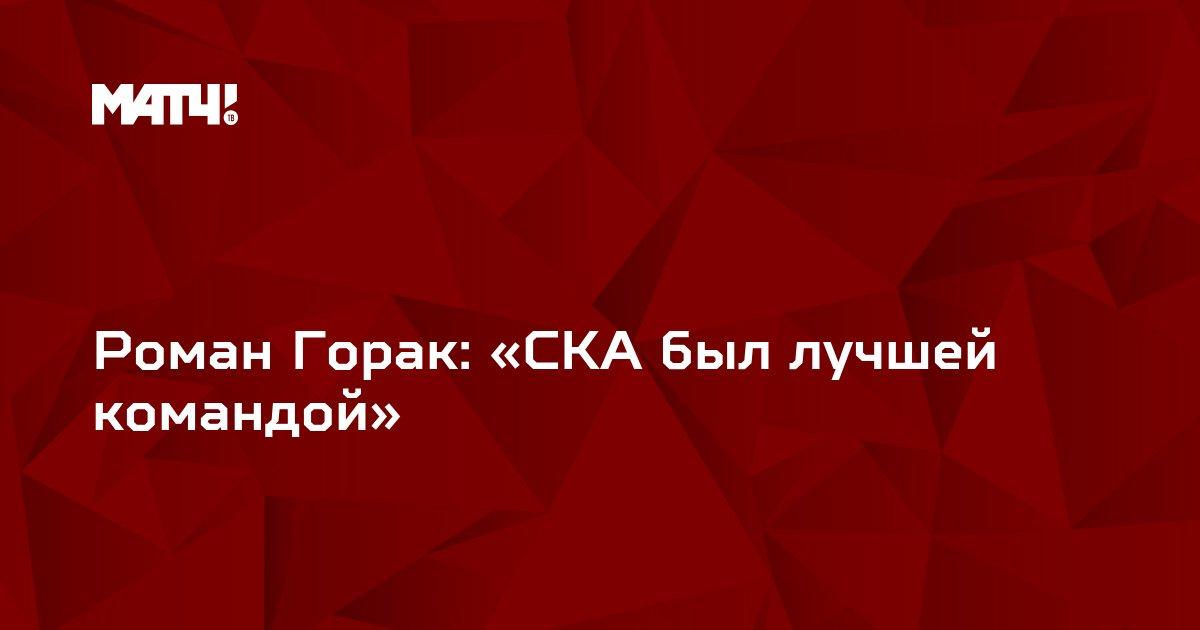 Роман Горак: «СКА был лучшей командой»