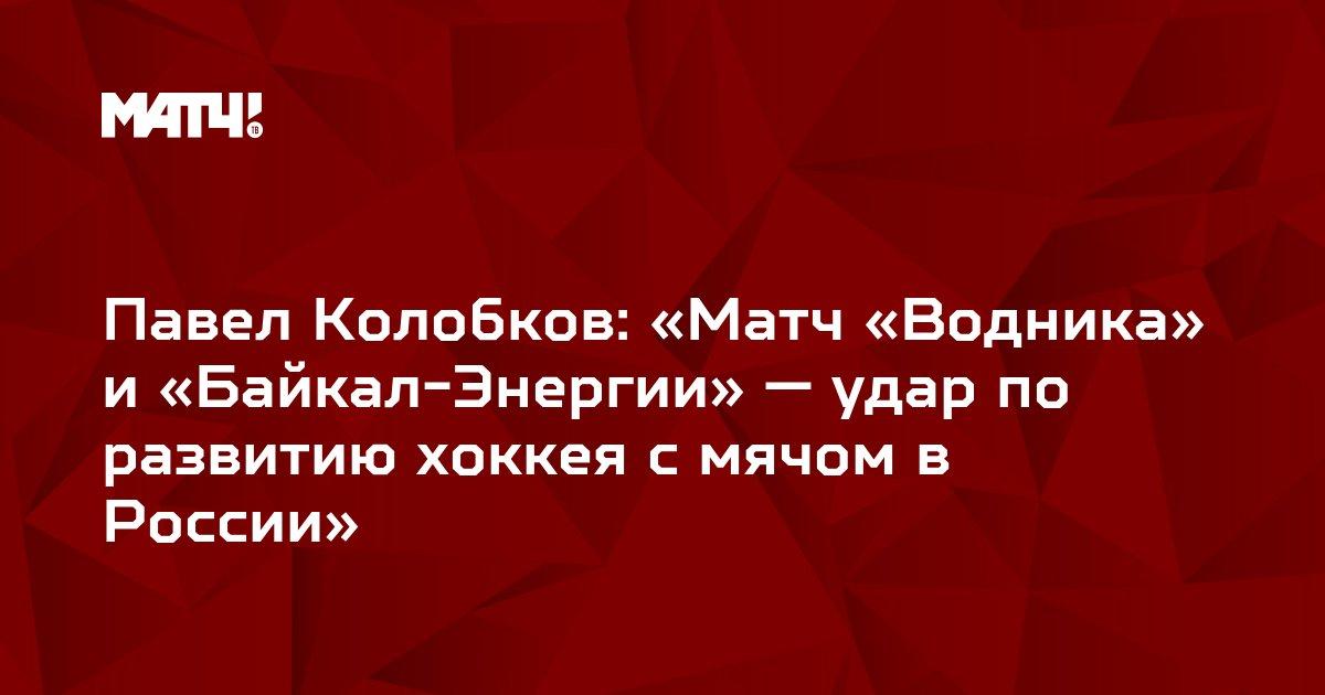 Павел Колобков: «Матч «Водника» и «Байкал-Энергии» — удар по развитию хоккея с мячом в России»