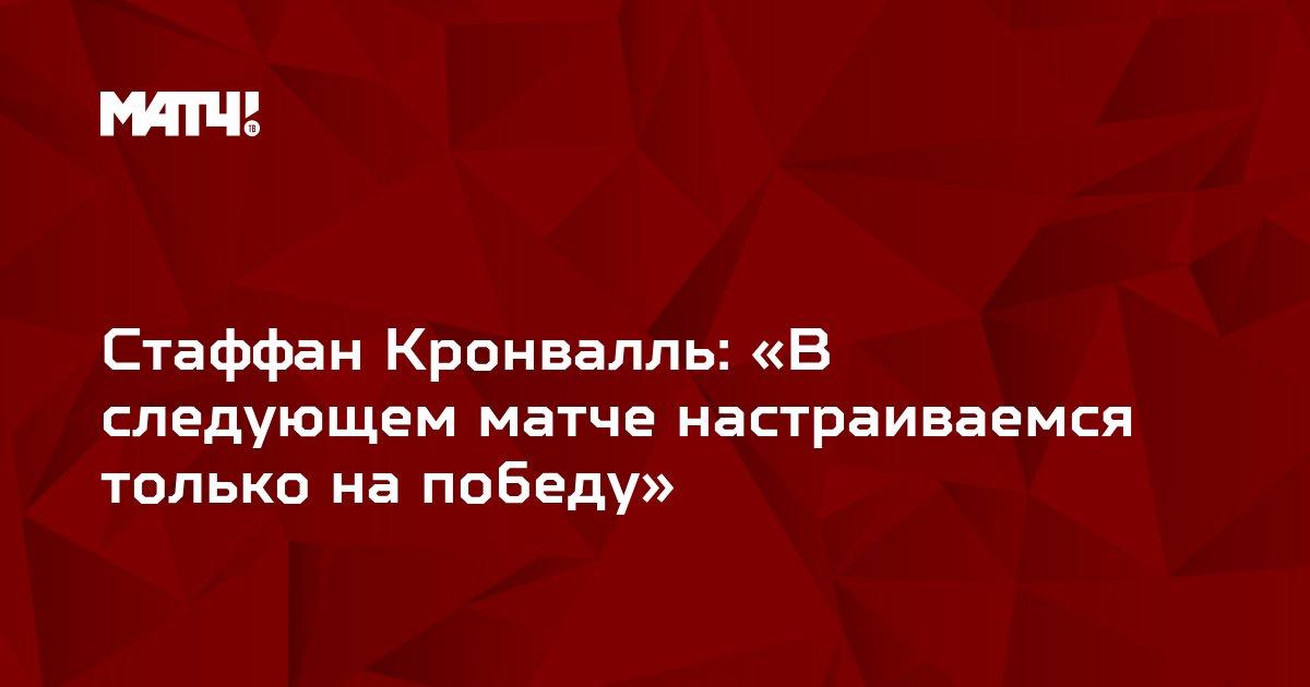 Стаффан Кронвалль: «В следующем матче настраиваемся только на победу»