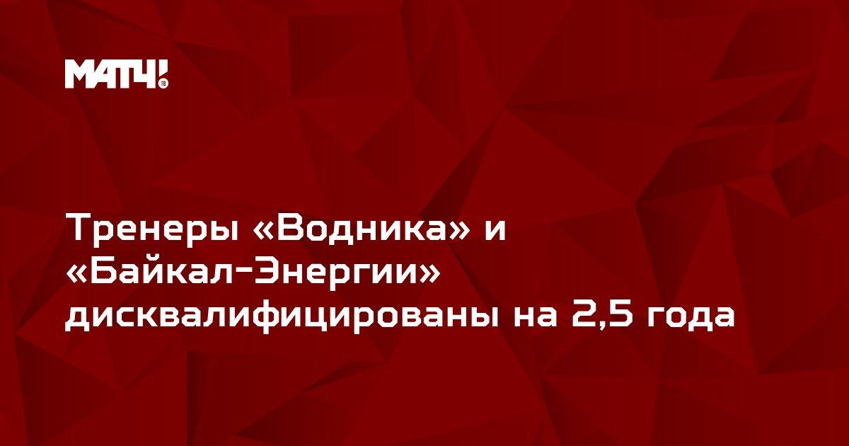 Тренеры «Водника» и «Байкал-Энергии» дисквалифицированы на 2,5 года