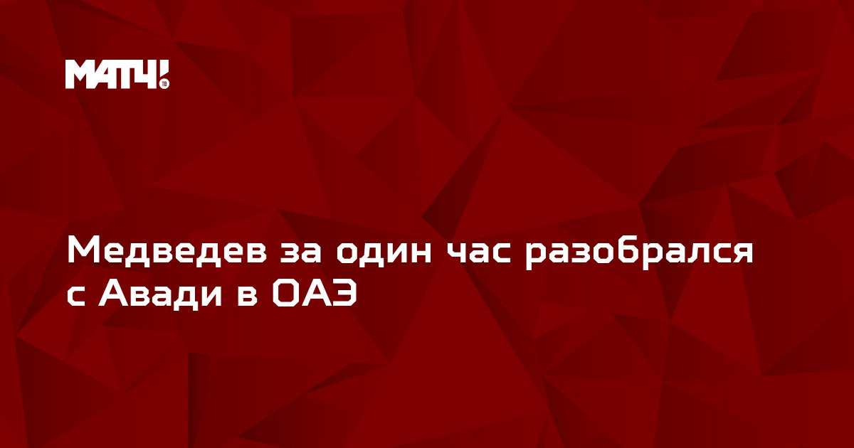 Медведев за один час разобрался с Авади в ОАЭ