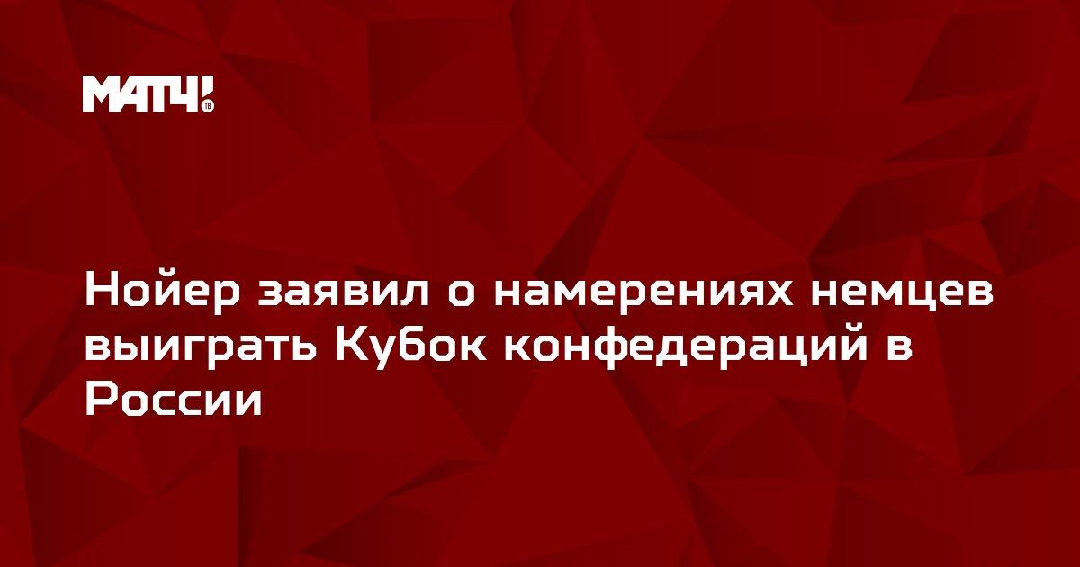 Нойер заявил о намерениях немцев выиграть Кубок конфедераций в России