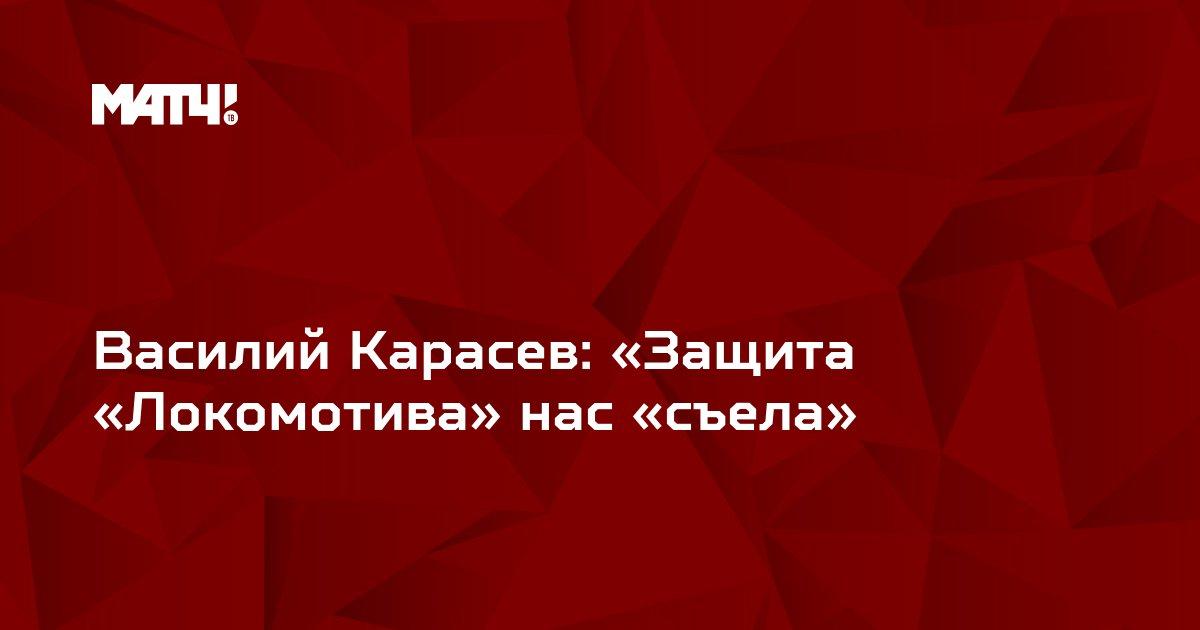 Василий Карасев: «Защита «Локомотива» нас «съела»