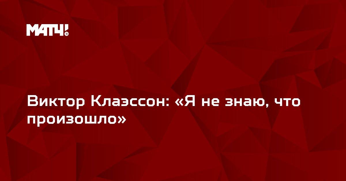 Виктор Клаэссон: «Я не знаю, что произошло»