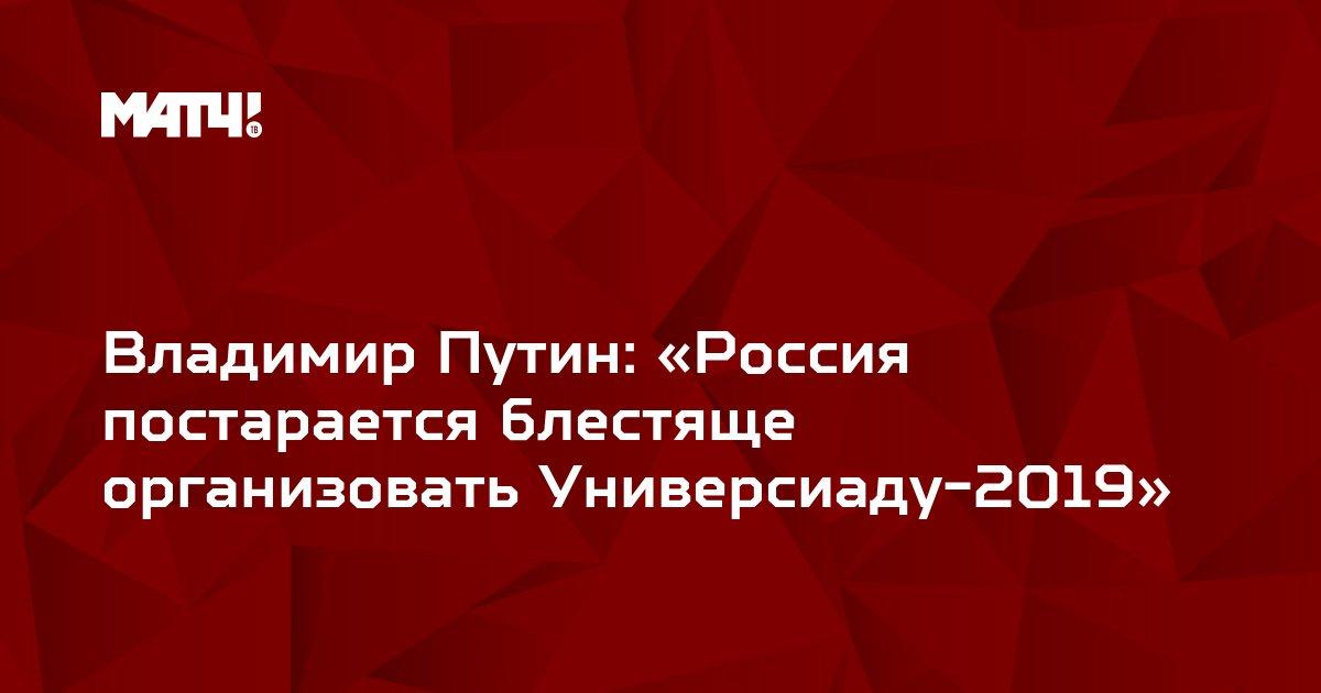 Владимир Путин: «Россия постарается блестяще организовать Универсиаду-2019»