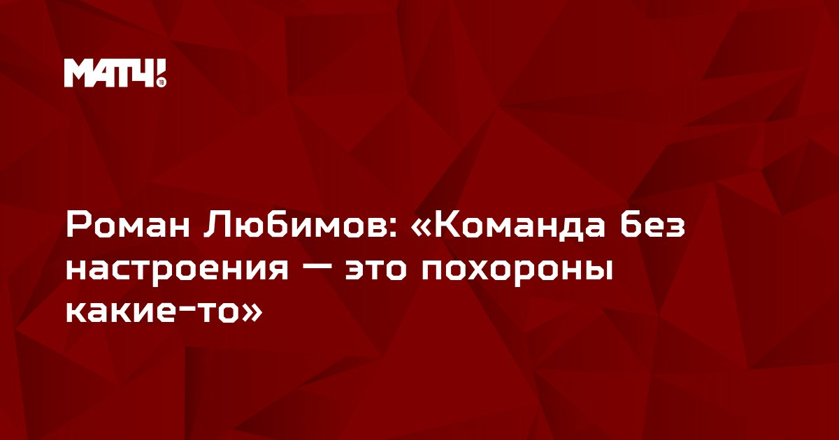 Роман Любимов: «Команда без настроения — это похороны какие-то»