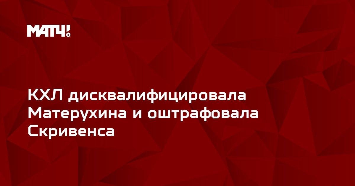 КХЛ дисквалифицировала Матерухина и оштрафовала Скривенса