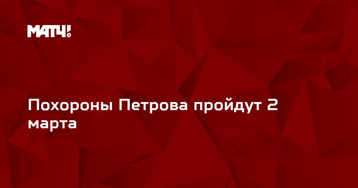 Похороны Петрова пройдут 2 марта