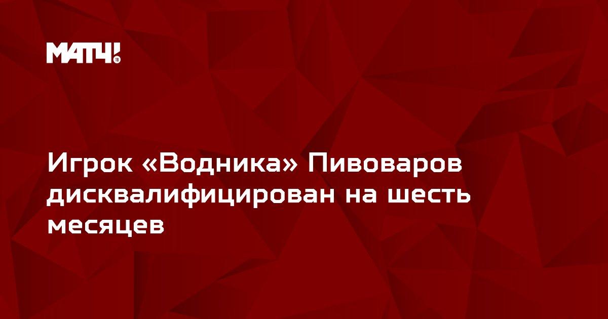 Игрок «Водника» Пивоваров дисквалифицирован на шесть месяцев