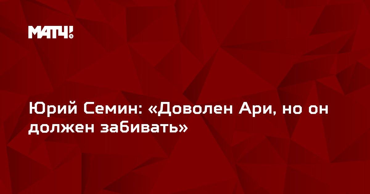 Юрий Семин: «Доволен Ари, но он должен забивать»