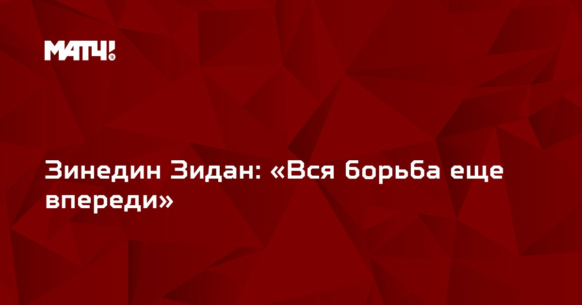 Зинедин Зидан: «Вся борьба еще впереди»