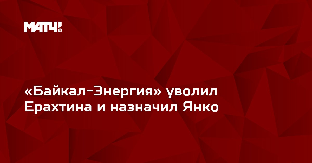 «Байкал-Энергия» уволил Ерахтина и назначил Янко