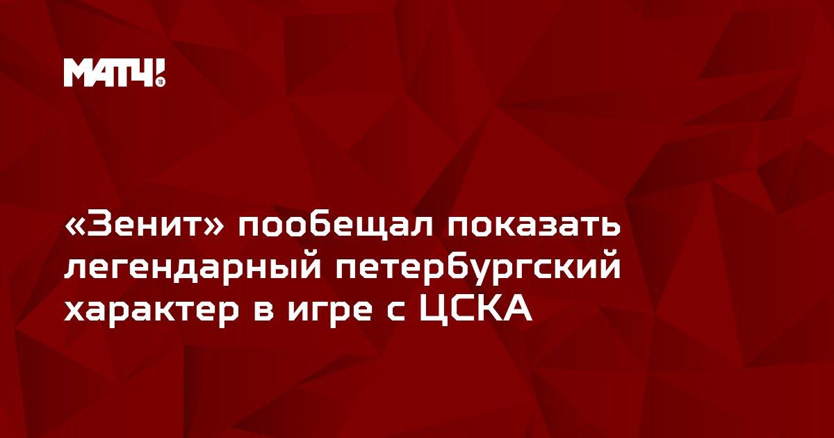 «Зенит» пообещал показать легендарный петербургский характер в игре с ЦСКА