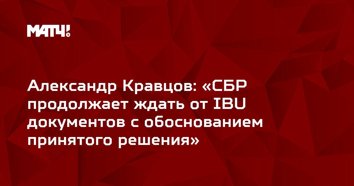 Александр Кравцов: «СБР продолжает ждать от IBU документов с обоснованием принятого решения»