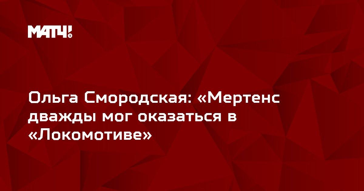 Ольга Смородская: «Мертенс дважды мог оказаться в «Локомотиве»