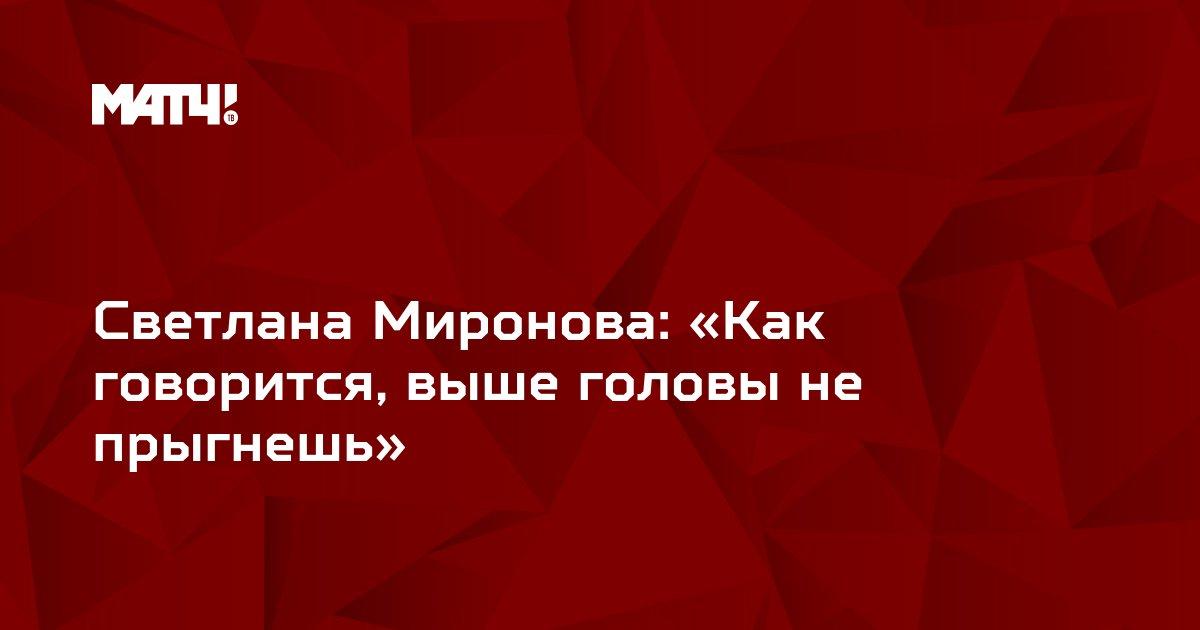 Светлана Миронова: «Как говорится, выше головы не прыгнешь»