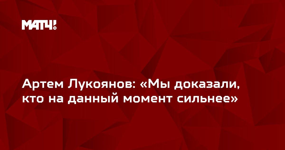Артем Лукоянов: «Мы доказали, кто на данный момент сильнее»