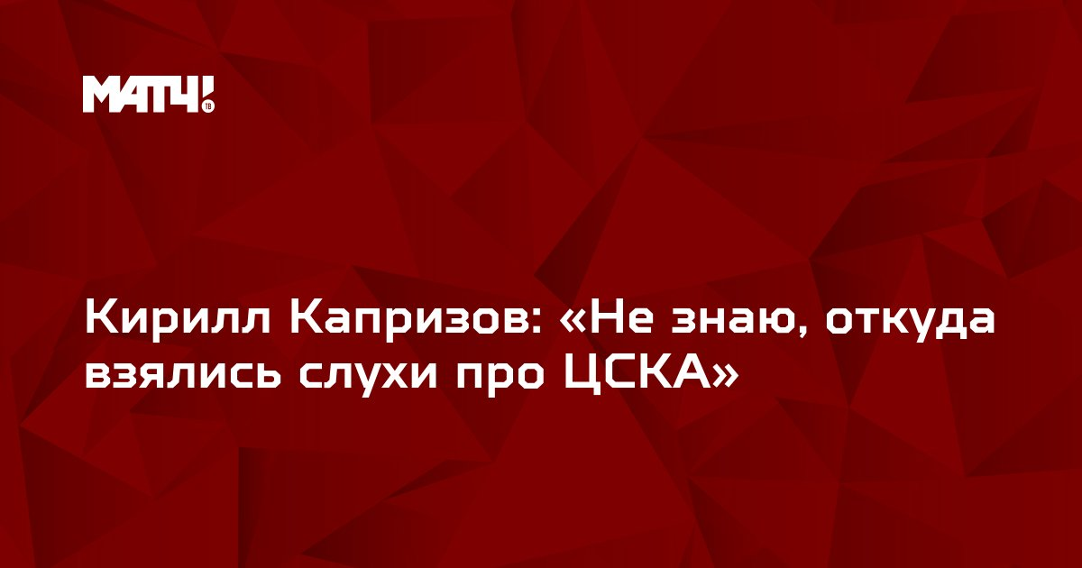 Кирилл Капризов: «Не знаю, откуда взялись слухи про ЦСКА»
