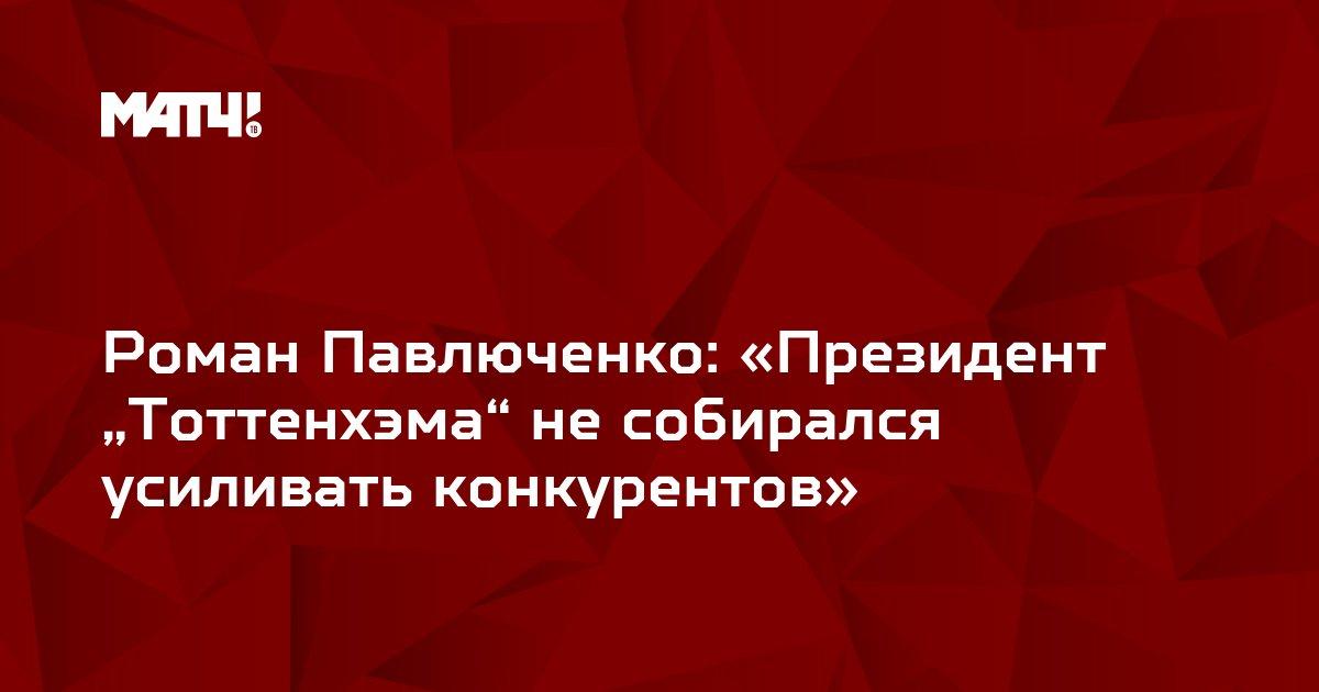 """Роман Павлюченко: «Президент """"Тоттенхэма"""" не собирался усиливать конкурентов»"""