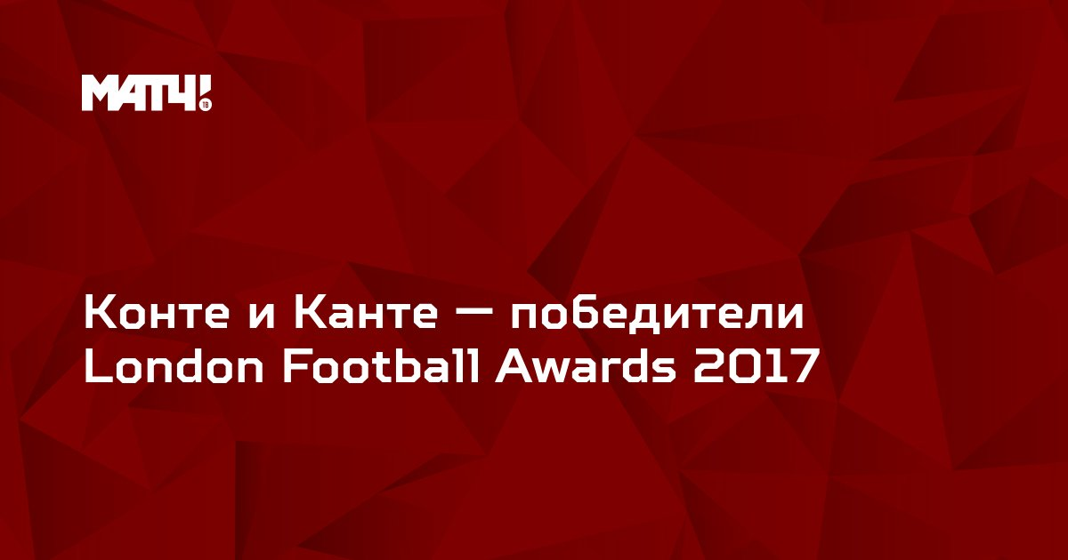 Конте и Канте — победители London Football Awards 2017