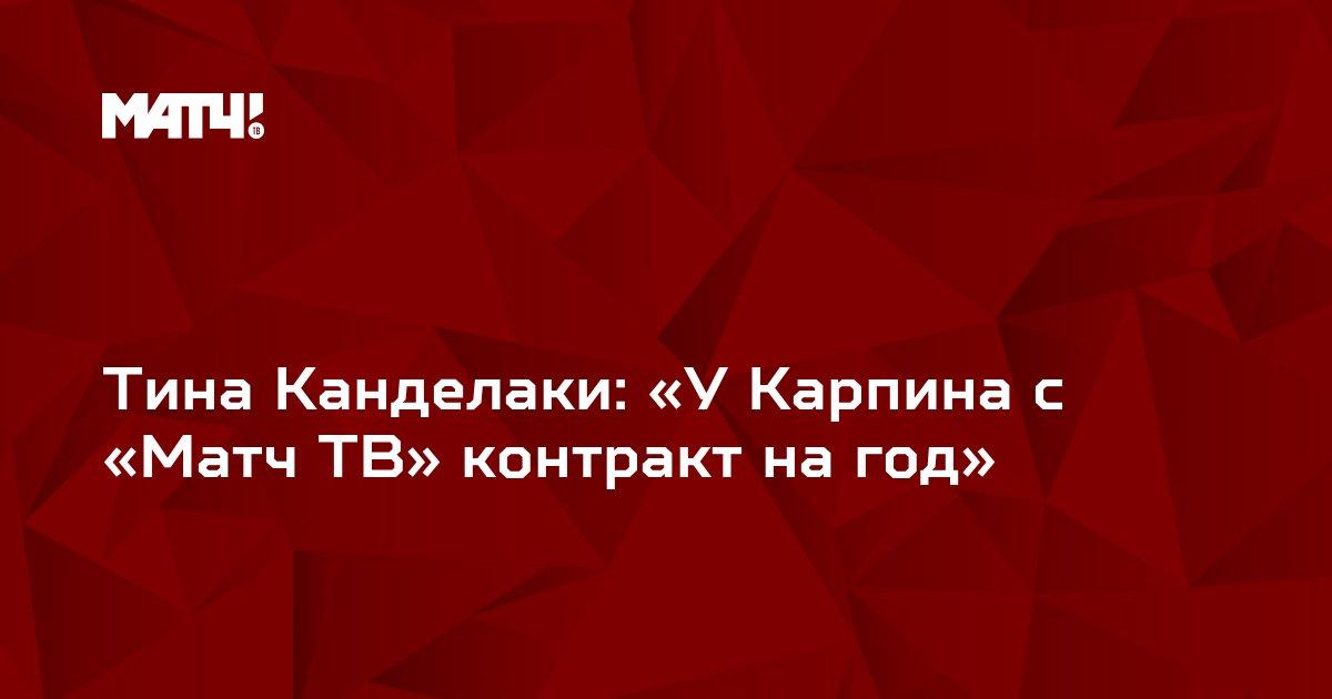 Тина Канделаки: «У Карпина с «Матч ТВ» контракт на год»