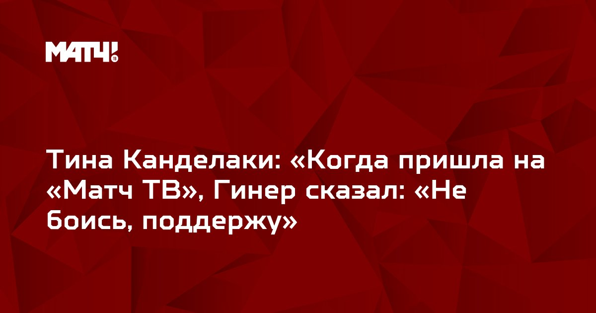 Тина Канделаки: «Когда пришла на «Матч ТВ», Гинер сказал: «Не боись, поддержу»