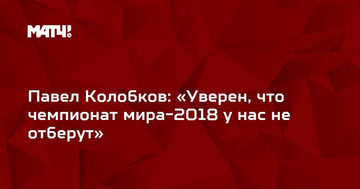 Павел Колобков: «Уверен, что чемпионат мира-2018 у нас не отберут»