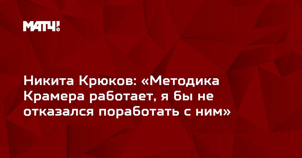 Никита Крюков: «Методика Крамера работает, я бы не отказался поработать с ним»