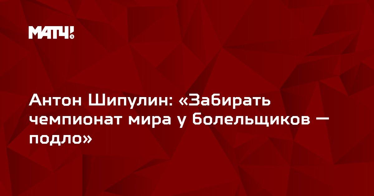 Антон Шипулин: «Забирать чемпионат мира у болельщиков — подло»
