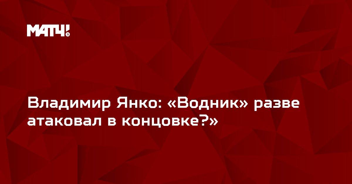 Владимир Янко: «Водник» разве атаковал в концовке?»