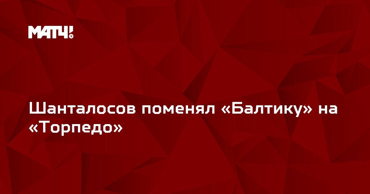 Шанталосов поменял «Балтику» на «Торпедо»